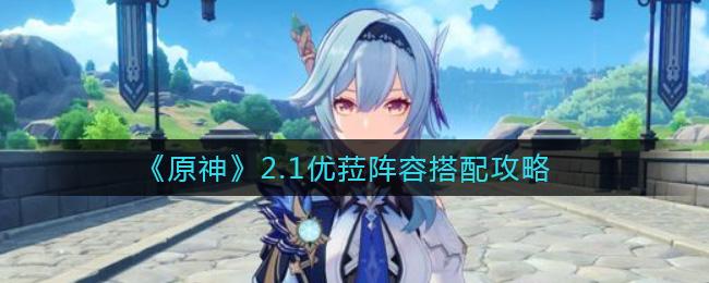 原神2.1优菈阵容怎么搭配-原神2.1优菈阵容搭配攻略}